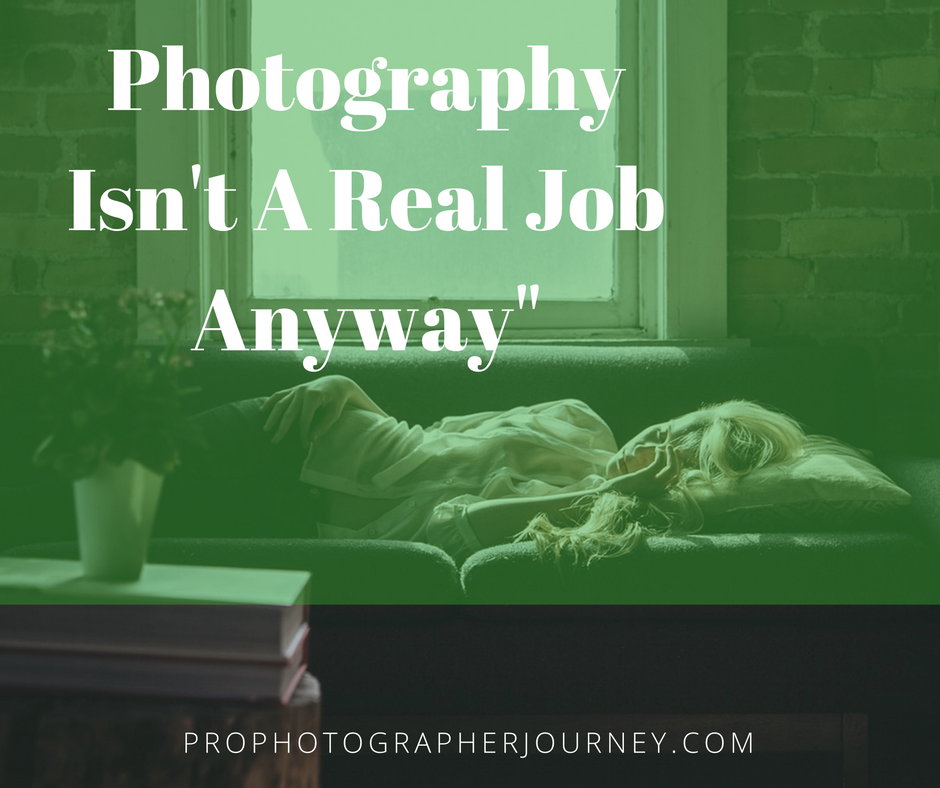 """Photography Isn't A Real Job Anyway"""